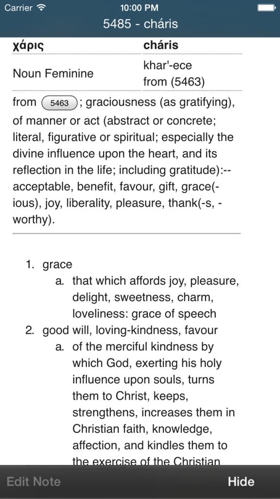 #5485 -9:372,1298 - χάρις - cháris - Noun Femininekhar'-ece - from (5463) from 5463; graciousness (as gratifying), of manner or act (abstract or concrete; literal, figurative or spiritual; especially the divine influence upon the heart, and its reflection in the life; including gratitude):--acceptable, benefit, favour, gift, grace(- ious), joy, liberality, pleasure, thank(-s, -worthy). grace that which affords joy, pleasure, delight, sweetness, charm, loveliness: grace of speech good will, loving-kindness... [AND IT KEEPS GOING].